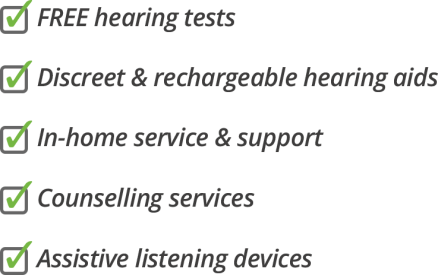 FREE hearing tests, Discreet and rechargeable hearing aids, In-home service and support, counselling services, assistive listening devices
