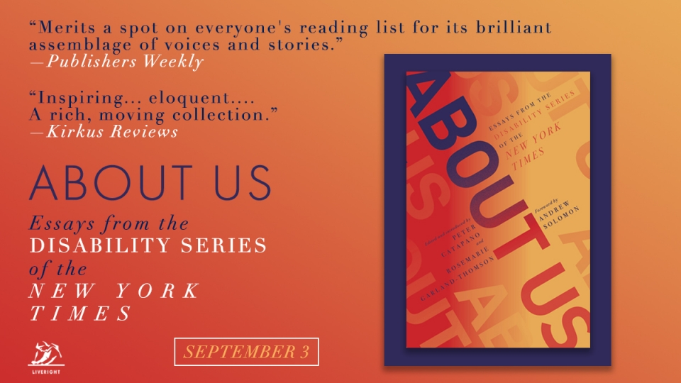 "The cover of the book titled ""About Us: Essays from the Disability Series of the New York Times."" Beside it are two quotations of critical acclaim: ""Merits a spot on everyone's reading list for its brilliant assemblage of voices and stories,"" writes the magazine Publishers Weekly. ""Inspiring… eloquent…. A rich, moving collection,"" proclaims the magazine Kirkus Reviews."